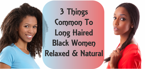 3 things common to long haired black women natural and relaxed