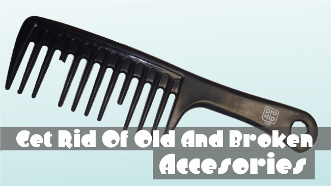 Get rid of old and broken accesories