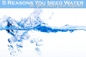 5 Reasons You Need Water in Your Hair Care Regimen