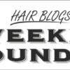 Hair blogs Weekly Roundup
